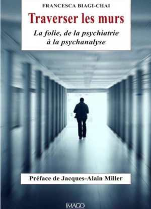 Traverser les murs. La folie, de la psychiatrie à la psychanalyse